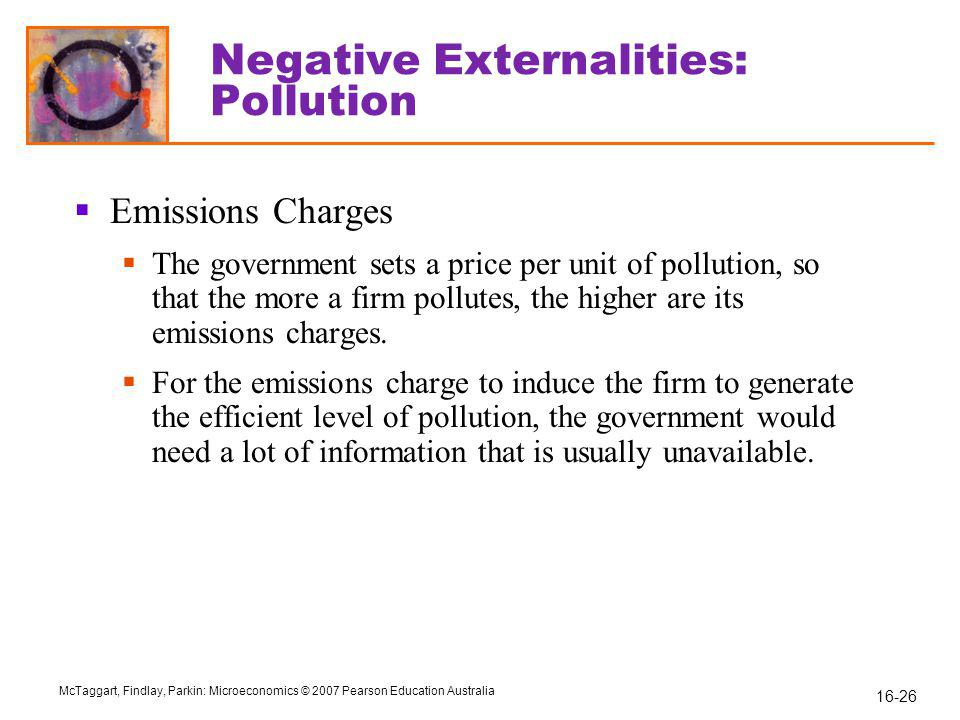 16-26 McTaggart, Findlay, Parkin: Microeconomics © 2007 Pearson Education Australia Negative Externalities: Pollution  Emissions Charges  The government sets a price per unit of pollution, so that the more a firm pollutes, the higher are its emissions charges.