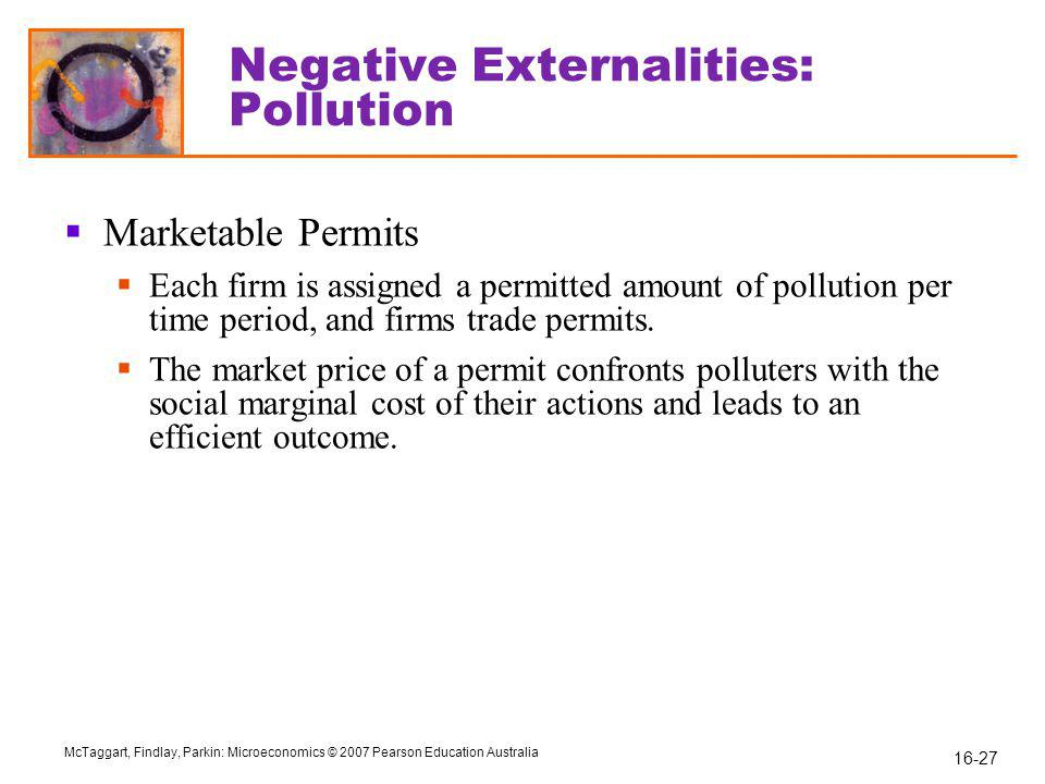 16-27 McTaggart, Findlay, Parkin: Microeconomics © 2007 Pearson Education Australia Negative Externalities: Pollution  Marketable Permits  Each firm is assigned a permitted amount of pollution per time period, and firms trade permits.