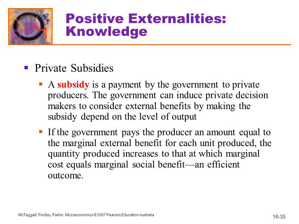 16-35 McTaggart, Findlay, Parkin: Microeconomics © 2007 Pearson Education Australia Positive Externalities: Knowledge  Private Subsidies  A subsidy is a payment by the government to private producers.