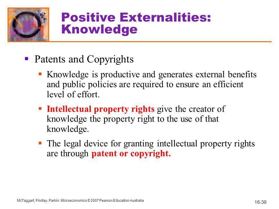 16-39 McTaggart, Findlay, Parkin: Microeconomics © 2007 Pearson Education Australia Positive Externalities: Knowledge  Patents and Copyrights  Knowledge is productive and generates external benefits and public policies are required to ensure an efficient level of effort.