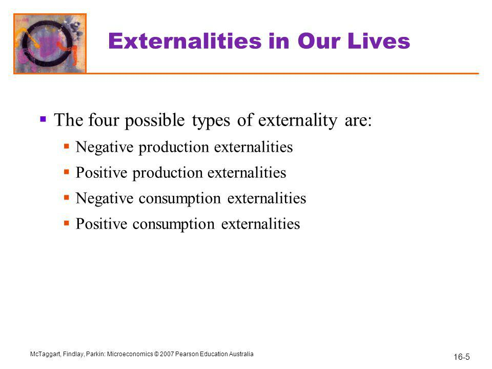 16-5 McTaggart, Findlay, Parkin: Microeconomics © 2007 Pearson Education Australia Externalities in Our Lives  The four possible types of externality are:  Negative production externalities  Positive production externalities  Negative consumption externalities  Positive consumption externalities