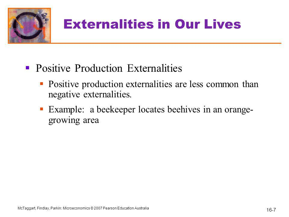 16-7 McTaggart, Findlay, Parkin: Microeconomics © 2007 Pearson Education Australia Externalities in Our Lives  Positive Production Externalities  Positive production externalities are less common than negative externalities.