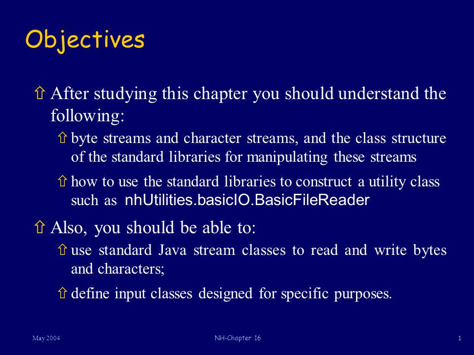 2May 2004NH-Chapter 16 Java Streams Input StreamsOutput Streams ñTwo kinds of data streams: ñByte streams ñCharacter streams ñExamples:  Output stream : System.out (a java.io.PrintStream) ñInput stream : nhUtilities.basicIO.BasicFileReader.