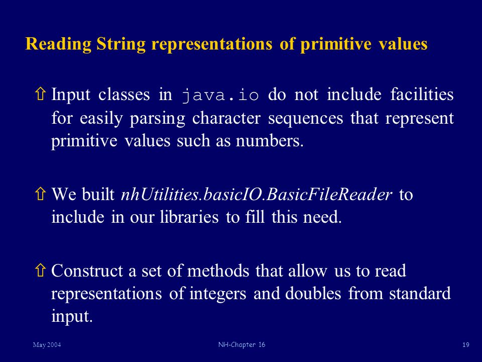 19May 2004NH-Chapter 16 Reading String representations of primitive values  Input classes in java.io do not include facilities for easily parsing character sequences that represent primitive values such as numbers.