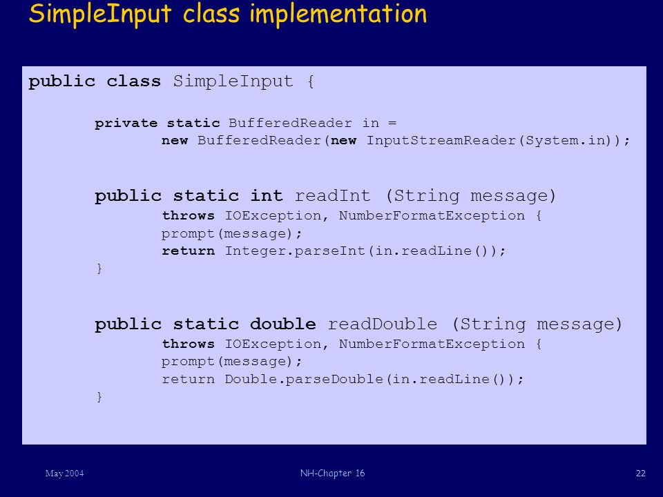 22May 2004NH-Chapter 16 public class SimpleInput { private static BufferedReader in = new BufferedReader(new InputStreamReader(System.in)); public static int readInt (String message) throws IOException, NumberFormatException { prompt(message); return Integer.parseInt(in.readLine()); } public static double readDouble (String message) throws IOException, NumberFormatException { prompt(message); return Double.parseDouble(in.readLine()); } SimpleInput class implementation