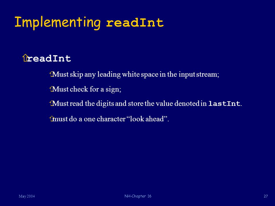 27May 2004NH-Chapter 16 Implementing readInt  readInt ñMust skip any leading white space in the input stream; ñMust check for a sign;  Must read the digits and store the value denoted in lastInt.
