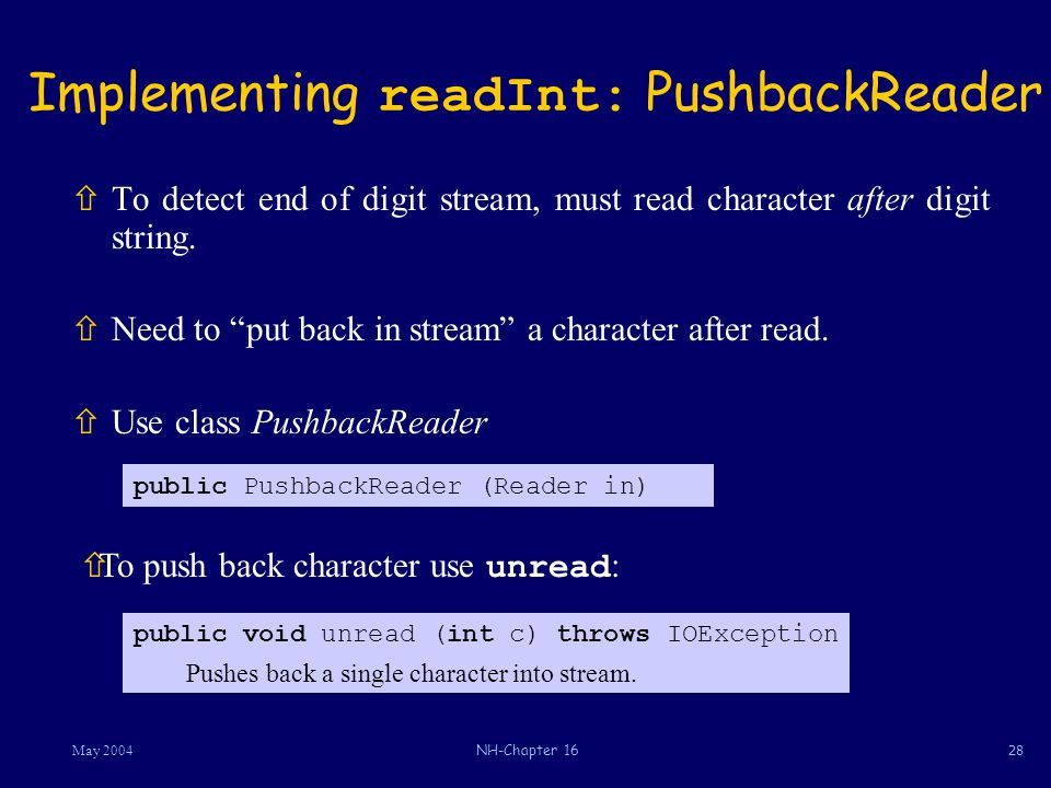 28May 2004NH-Chapter 16 Implementing readInt: PushbackReader ñTo detect end of digit stream, must read character after digit string.
