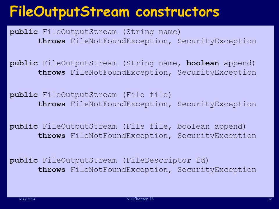 32May 2004NH-Chapter 16 FileOutputStream constructors public FileOutputStream (String name) throws FileNotFoundException, SecurityException public FileOutputStream (String name, boolean append) throws FileNotFoundException, SecurityException public FileOutputStream (File file) throws FileNotFoundException, SecurityException public FileOutputStream (File file, boolean append) throws FileNotFoundException, SecurityException public FileOutputStream (FileDescriptor fd) throws FileNotFoundException, SecurityException