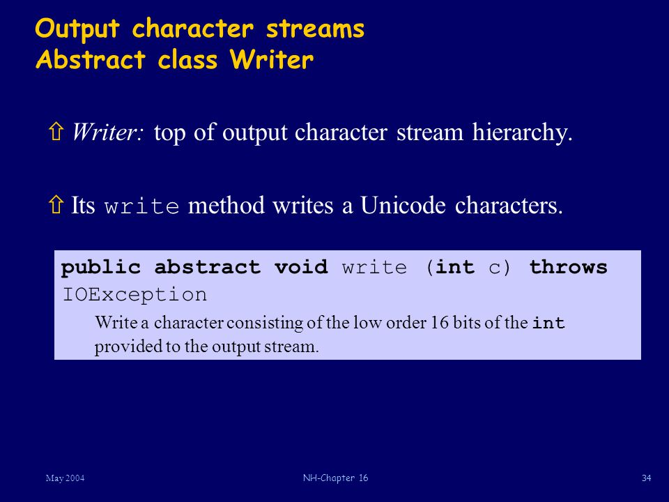 34May 2004NH-Chapter 16 Output character streams Abstract class Writer ñWriter: top of output character stream hierarchy.