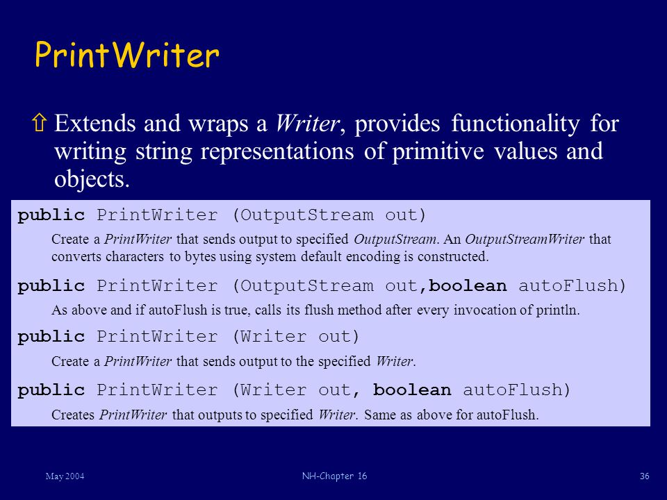 36May 2004NH-Chapter 16 PrintWriter ñExtends and wraps a Writer, provides functionality for writing string representations of primitive values and objects.