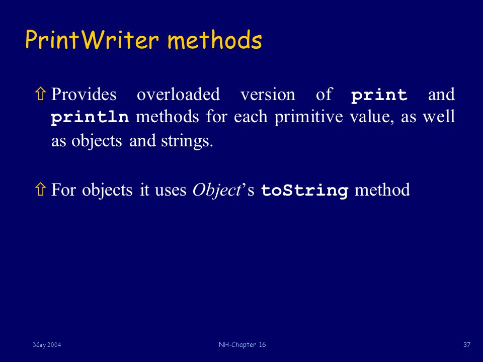 37May 2004NH-Chapter 16 PrintWriter methods  Provides overloaded version of print and println methods for each primitive value, as well as objects and strings.