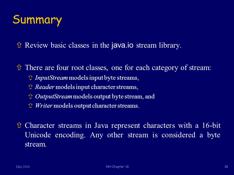 38May 2004NH-Chapter 16 Summary  Review basic classes in the java.io stream library.