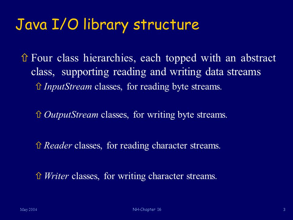 4May 2004NH-Chapter 16 Byte Input Streams: Abstract class InputStream  Client method invoking read/close must either catch IOexception or include a throws clause in its header.