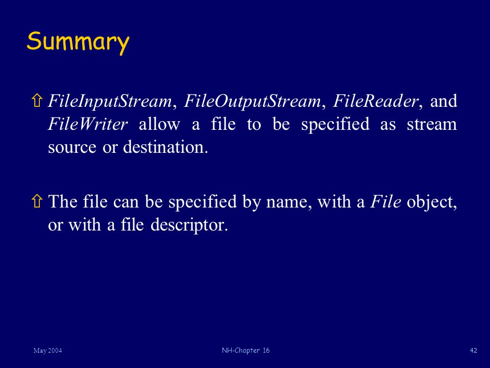 42May 2004NH-Chapter 16 Summary ñFileInputStream, FileOutputStream, FileReader, and FileWriter allow a file to be specified as stream source or destination.