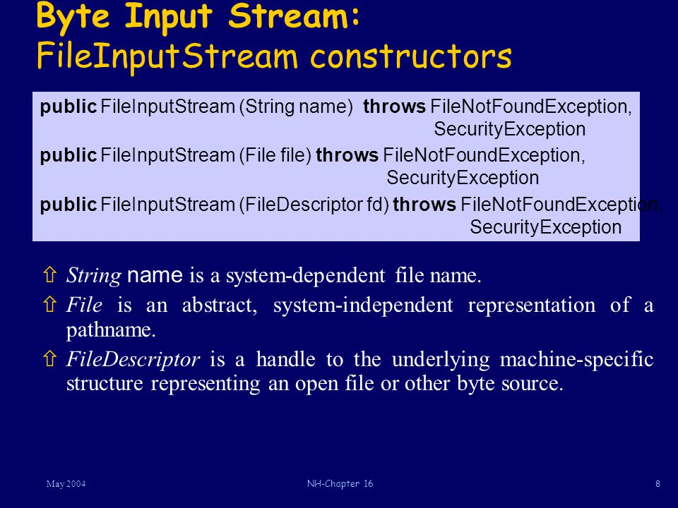 8May 2004NH-Chapter 16 Byte Input Stream: FileInputStream constructors  String name is a system-dependent file name.