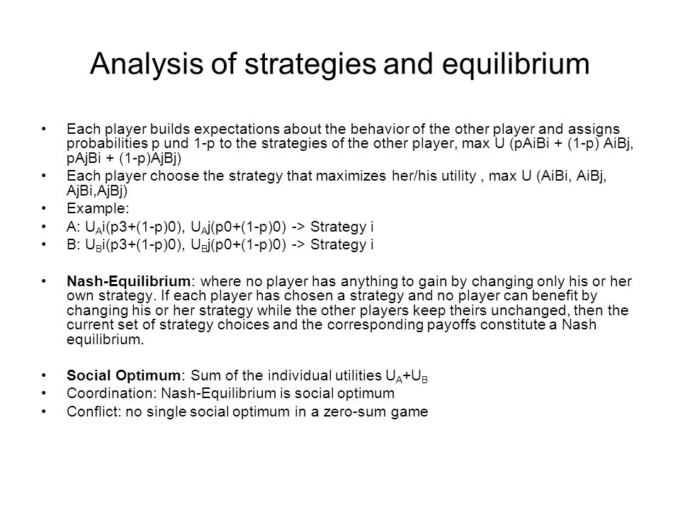 Analysis of strategies and equilibrium Each player builds expectations about the behavior of the other player and assigns probabilities p und 1-p to the strategies of the other player, max U (pAiBi + (1-p) AiBj, pAjBi + (1-p)AjBj) Each player choose the strategy that maximizes her/his utility, max U (AiBi, AiBj, AjBi,AjBj) Example: A: U A i(p3+(1-p)0), U A j(p0+(1-p)0) -> Strategy i B: U B i(p3+(1-p)0), U B j(p0+(1-p)0) -> Strategy i Nash-Equilibrium: where no player has anything to gain by changing only his or her own strategy.