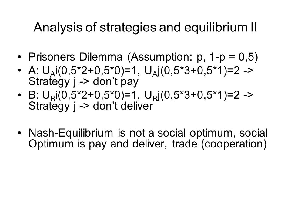 Analysis of strategies and equilibrium II Prisoners Dilemma (Assumption: p, 1-p = 0,5) A: U A i(0,5*2+0,5*0)=1, U A j(0,5*3+0,5*1)=2 -> Strategy j -> don't pay B: U B i(0,5*2+0,5*0)=1, U B j(0,5*3+0,5*1)=2 -> Strategy j -> don't deliver Nash-Equilibrium is not a social optimum, social Optimum is pay and deliver, trade (cooperation)