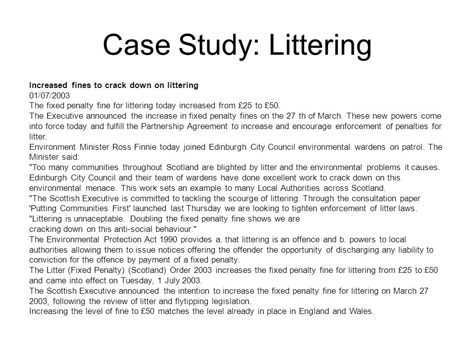 Case Study: Littering Increased fines to crack down on littering 01/07/2003 The fixed penalty fine for littering today increased from £25 to £50.