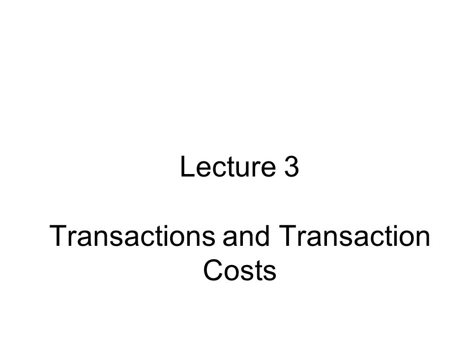 Lecture 3 Transactions and Transaction Costs
