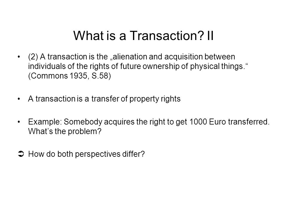 "(2) A transaction is the ""alienation and acquisition between individuals of the rights of future ownership of physical things. (Commons 1935, S.58) A transaction is a transfer of property rights Example: Somebody acquires the right to get 1000 Euro transferred."