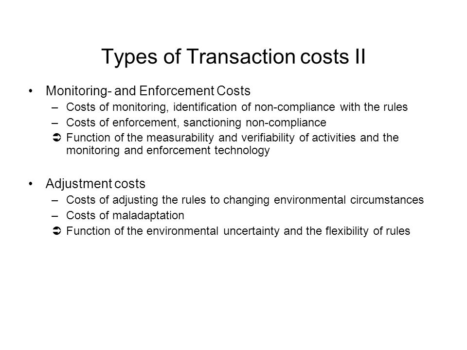 Types of Transaction costs II Monitoring- and Enforcement Costs –Costs of monitoring, identification of non-compliance with the rules –Costs of enforcement, sanctioning non-compliance ÜFunction of the measurability and verifiability of activities and the monitoring and enforcement technology Adjustment costs –Costs of adjusting the rules to changing environmental circumstances –Costs of maladaptation ÜFunction of the environmental uncertainty and the flexibility of rules