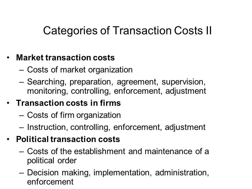 Categories of Transaction Costs II Market transaction costs –Costs of market organization –Searching, preparation, agreement, supervision, monitoring, controlling, enforcement, adjustment Transaction costs in firms –Costs of firm organization –Instruction, controlling, enforcement, adjustment Political transaction costs –Costs of the establishment and maintenance of a political order –Decision making, implementation, administration, enforcement