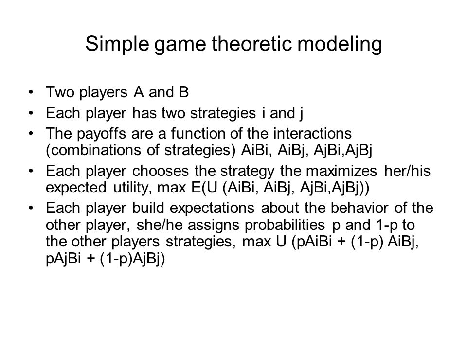 Simple game theoretic modeling Two players A and B Each player has two strategies i and j The payoffs are a function of the interactions (combinations of strategies) AiBi, AiBj, AjBi,AjBj Each player chooses the strategy the maximizes her/his expected utility, max E(U (AiBi, AiBj, AjBi,AjBj)) Each player build expectations about the behavior of the other player, she/he assigns probabilities p and 1-p to the other players strategies, max U (pAiBi + (1-p) AiBj, pAjBi + (1-p)AjBj)