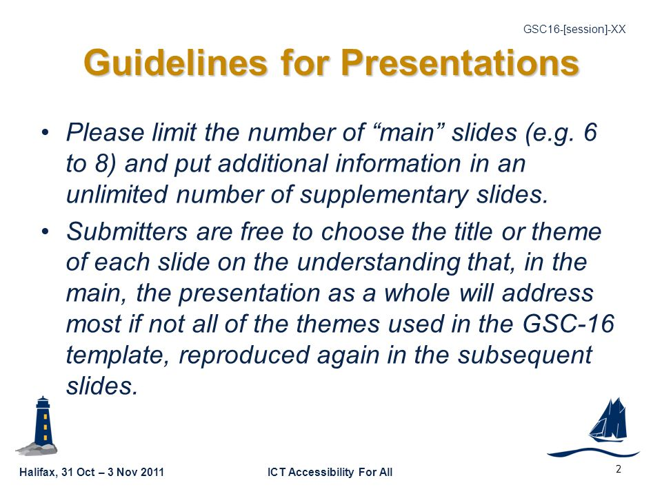 Halifax, 31 Oct – 3 Nov 2011ICT Accessibility For All GSC16-[session]-XX 2 Guidelines for Presentations Please limit the number of main slides (e.g.