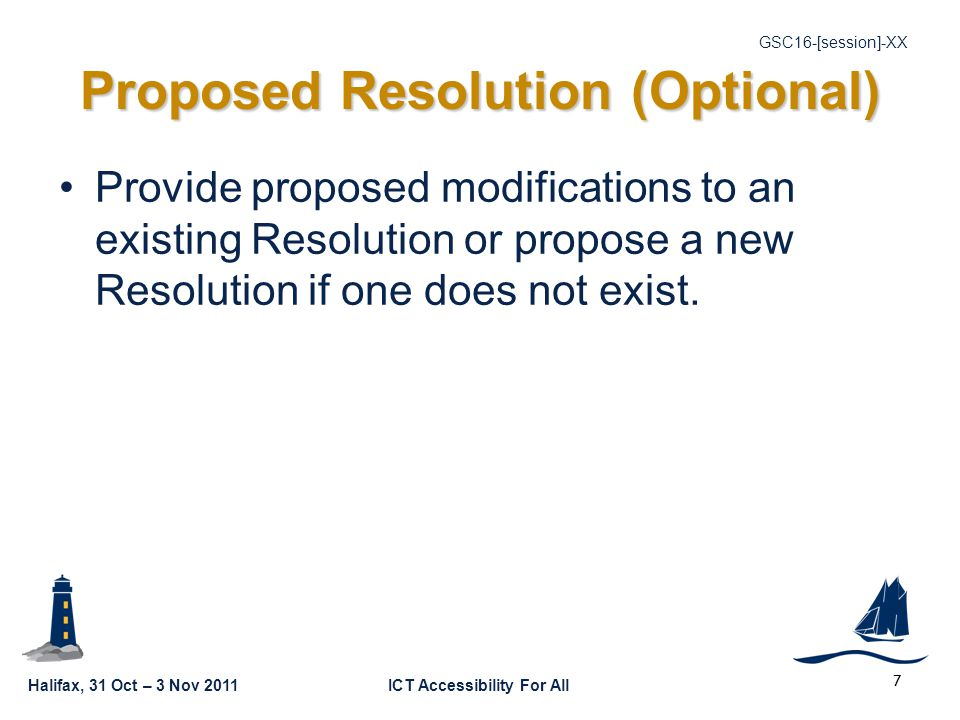 Halifax, 31 Oct – 3 Nov 2011ICT Accessibility For All GSC16-[session]-XX 7 Proposed Resolution (Optional) Provide proposed modifications to an existing Resolution or propose a new Resolution if one does not exist.