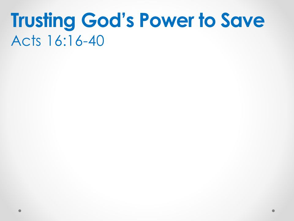Trusting God's Power to Save Acts 16:16-40