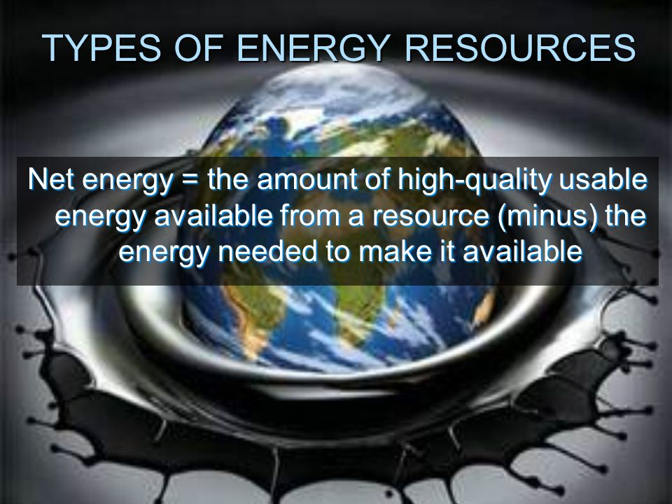 TYPES OF ENERGY RESOURCES Net energy = the amount of high-quality usable energy available from a resource (minus) the energy needed to make it available