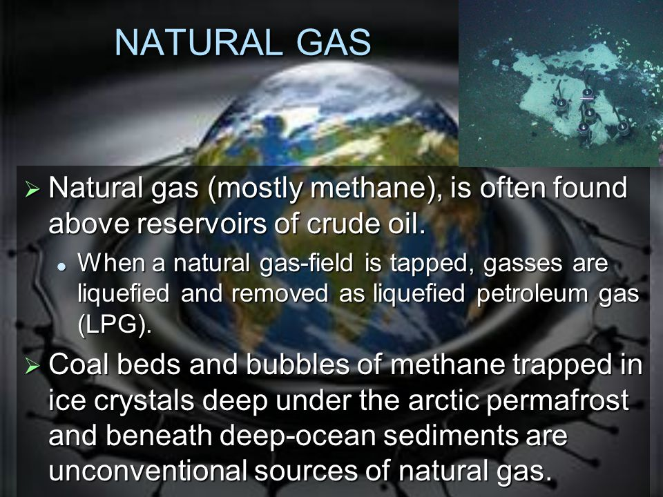 NATURAL GAS  Natural gas (mostly methane), is often found above reservoirs of crude oil.