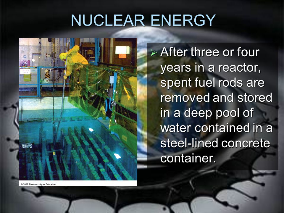 NUCLEAR ENERGY  After three or four years in a reactor, spent fuel rods are removed and stored in a deep pool of water contained in a steel-lined concrete container.
