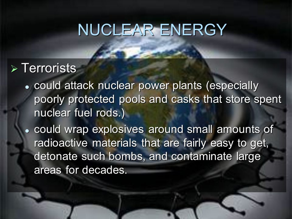 NUCLEAR ENERGY  Terrorists could attack nuclear power plants (especially poorly protected pools and casks that store spent nuclear fuel rods.) could attack nuclear power plants (especially poorly protected pools and casks that store spent nuclear fuel rods.) could wrap explosives around small amounts of radioactive materials that are fairly easy to get, detonate such bombs, and contaminate large areas for decades.