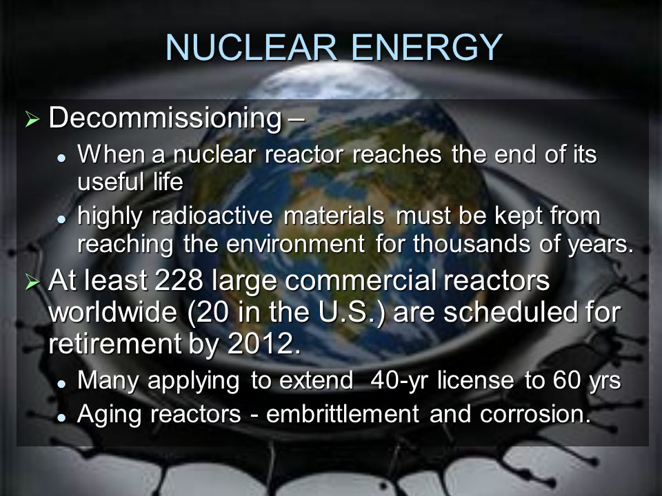 NUCLEAR ENERGY  Decommissioning – When a nuclear reactor reaches the end of its useful life When a nuclear reactor reaches the end of its useful life highly radioactive materials must be kept from reaching the environment for thousands of years.