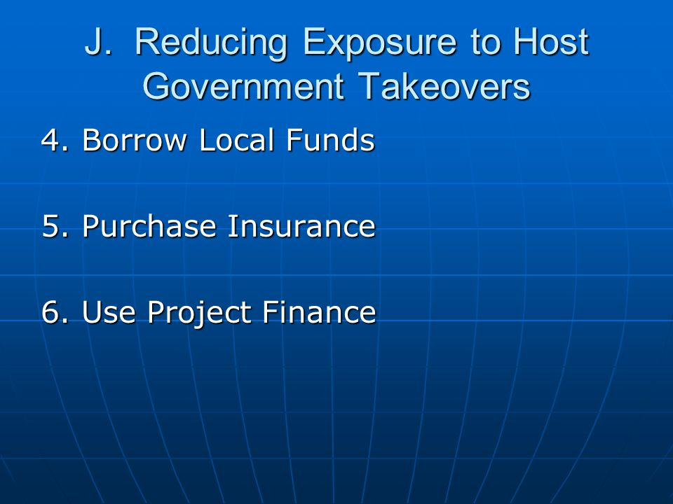 J. Reducing Exposure to Host Government Takeovers 4. Borrow Local Funds 5. Purchase Insurance 6. Use Project Finance