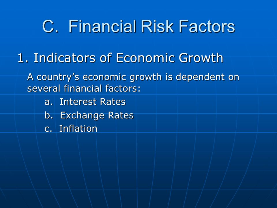 C. Financial Risk Factors 1. Indicators of Economic Growth A country's economic growth is dependent on several financial factors: a. Interest Rates b.
