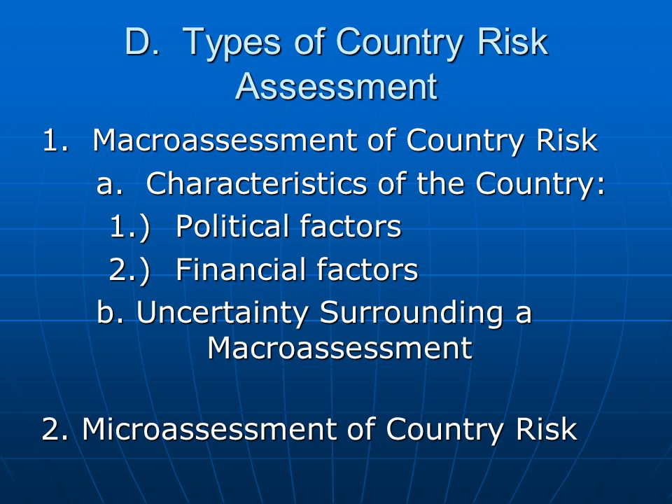 D. Types of Country Risk Assessment 1. Macroassessment of Country Risk a. Characteristics of the Country: a. Characteristics of the Country: 1.)Politi