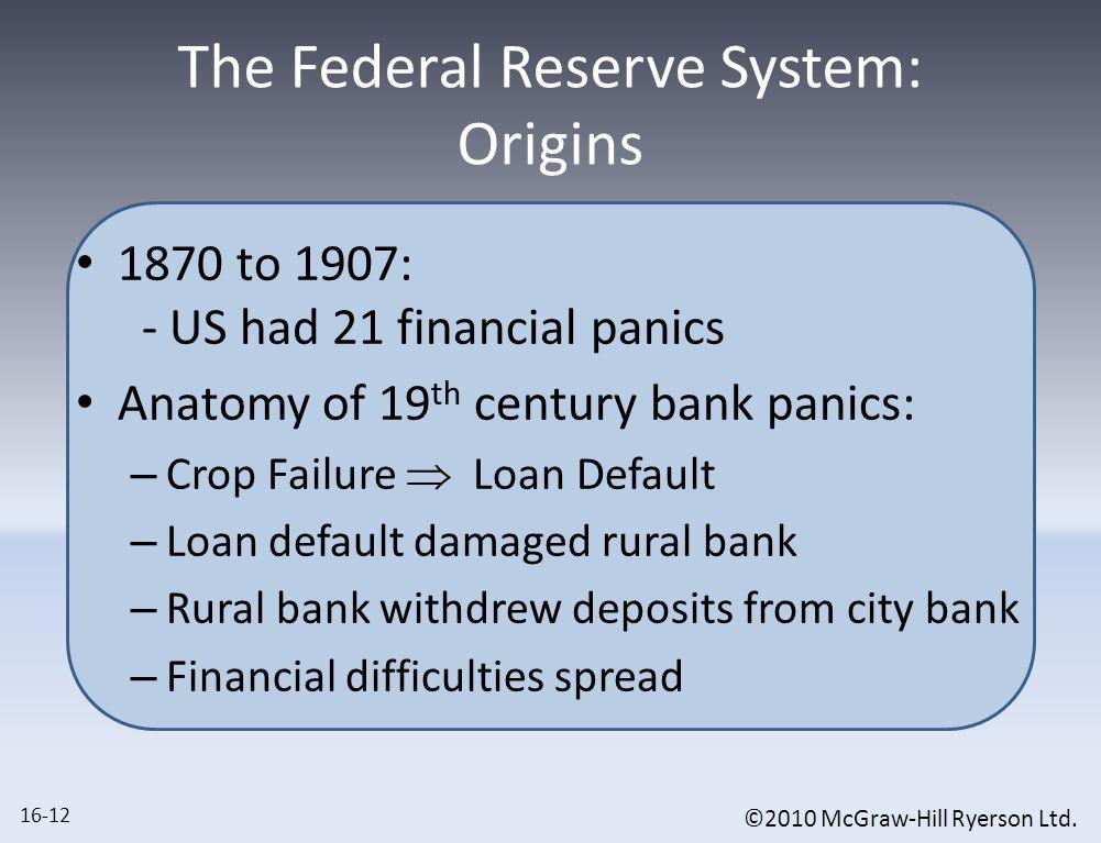 ©2010 McGraw-Hill Ryerson Ltd. The Federal Reserve System: Origins 1870 to 1907: - US had 21 financial panics Anatomy of 19 th century bank panics: –