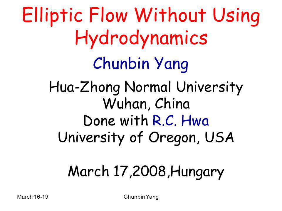 March 16-19Chunbin Yang Elliptic Flow Without Using Hydrodynamics Chunbin Yang Hua-Zhong Normal University Wuhan, China Done with R.C. Hwa University