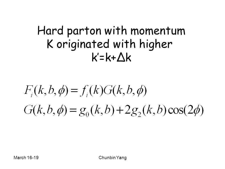 March 16-19Chunbin Yang Hard parton with momentum K originated with higher k'=k+Δk