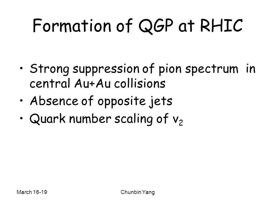 March 16-19Chunbin Yang Formation of QGP at RHIC Strong suppression of pion spectrum in central Au+Au collisions Absence of opposite jets Quark number