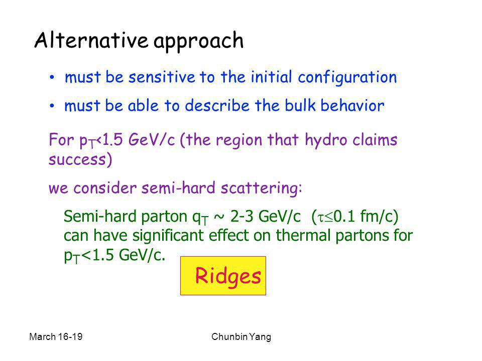 March 16-19Chunbin Yang Alternative approach must be sensitive to the initial configuration must be able to describe the bulk behavior For p T <1.5 GeV/c (the region that hydro claims success) we consider semi-hard scattering: Semi-hard parton q T ~ 2-3 GeV/c (  0.1 fm/c) can have significant effect on thermal partons for p T <1.5 GeV/c.