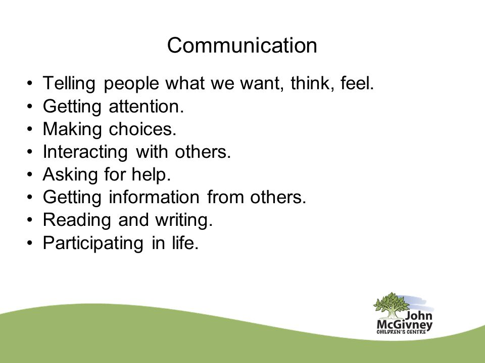 Communication Telling people what we want, think, feel.