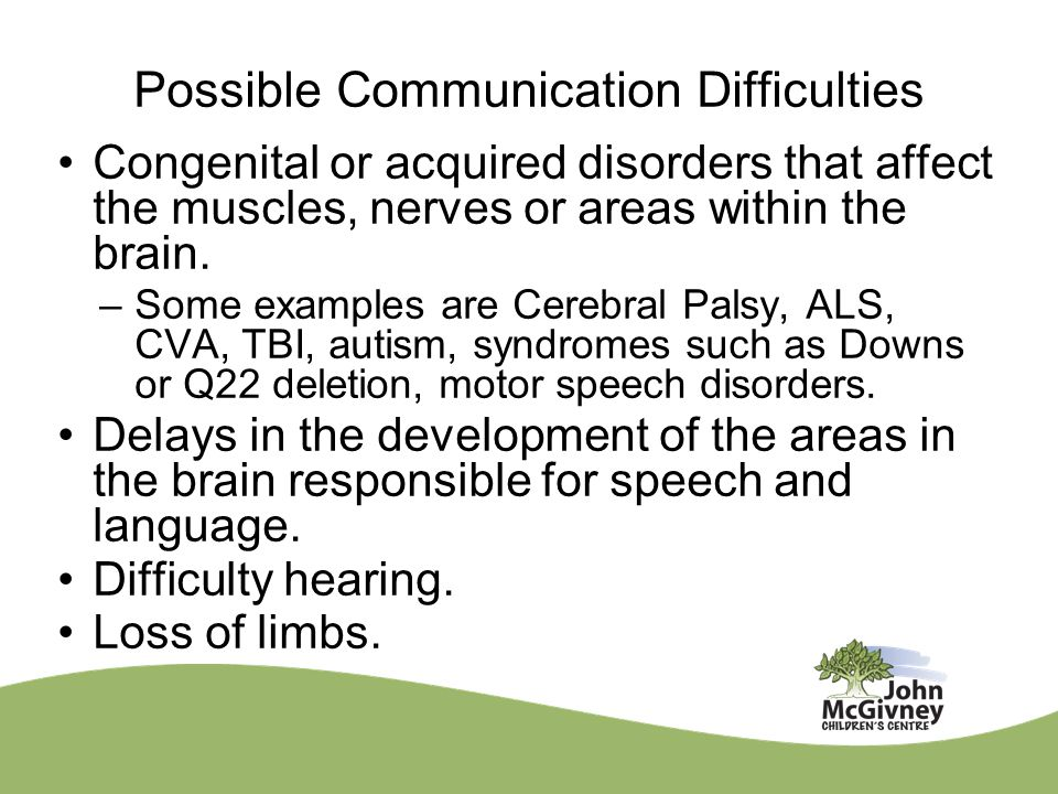 Possible Communication Difficulties Congenital or acquired disorders that affect the muscles, nerves or areas within the brain. –Some examples are Cer