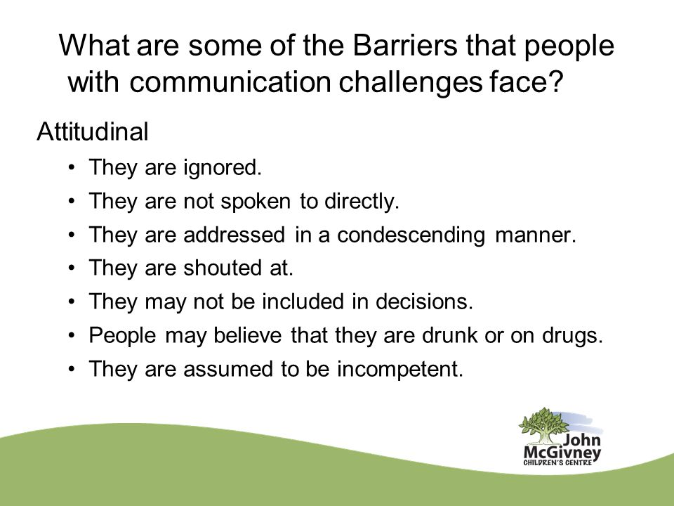 What are some of the Barriers that people with communication challenges face? Attitudinal They are ignored. They are not spoken to directly. They are