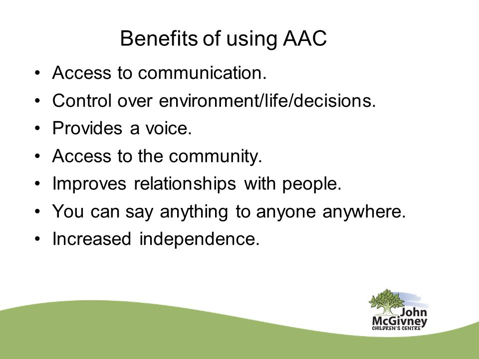 Benefits of using AAC Access to communication. Control over environment/life/decisions.