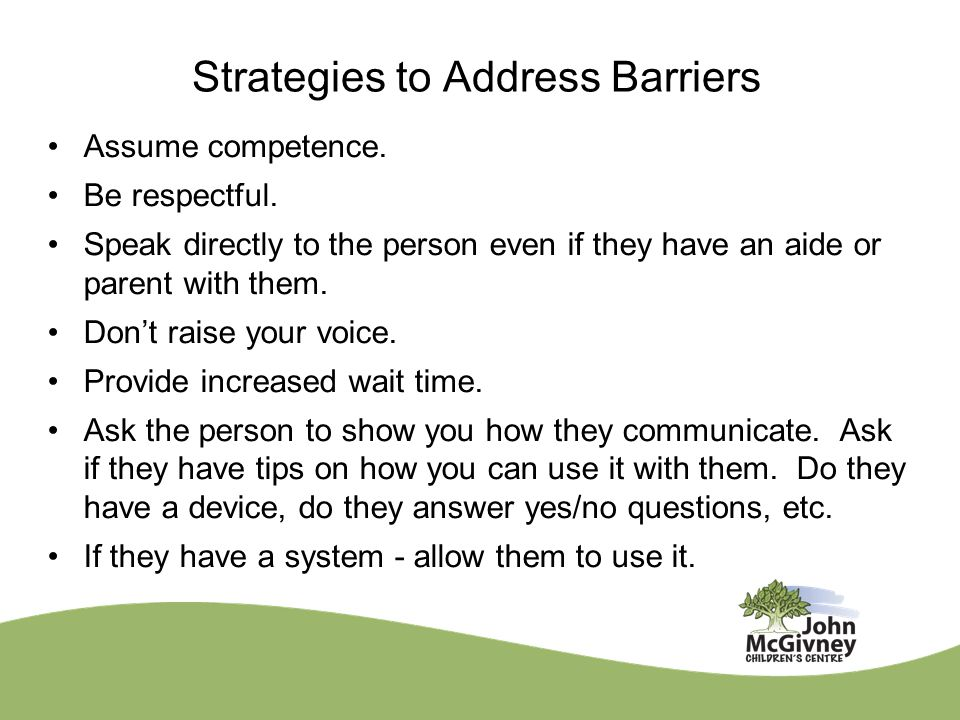 Strategies to Address Barriers Assume competence. Be respectful.