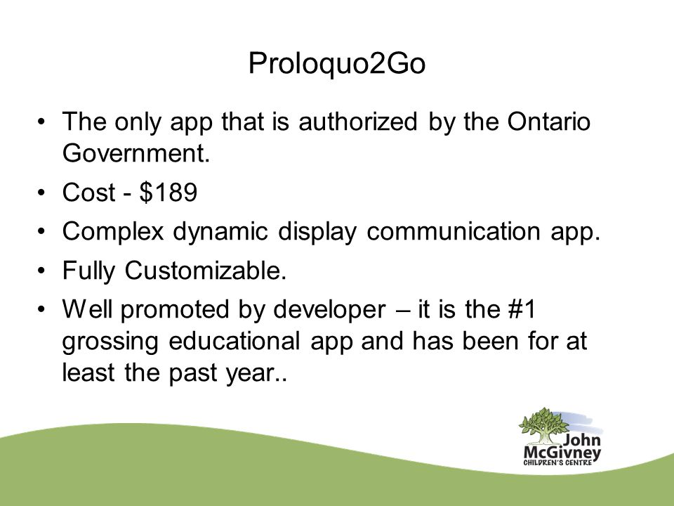 Proloquo2Go The only app that is authorized by the Ontario Government. Cost - $189 Complex dynamic display communication app. Fully Customizable. Well