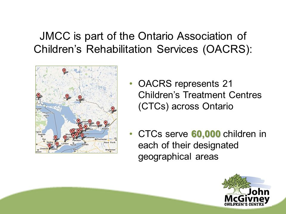 OACRS represents 21 Children's Treatment Centres (CTCs) across Ontario 60,000CTCs serve 60,000 children in each of their designated geographical areas JMCC is part of the Ontario Association of Children's Rehabilitation Services (OACRS):